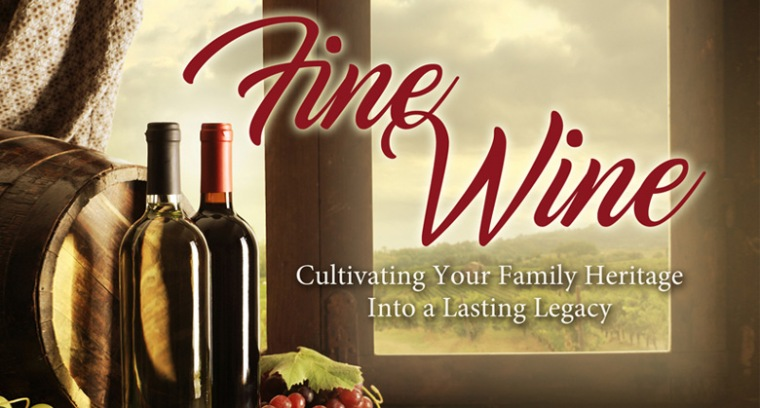 Fine Wine : Cultivating Your Family Heritage Into A Lasting Legacy
