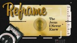 Reframe The Jesus I Never Knew